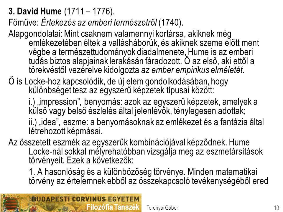 Filozófia Tanszék Toronyai Gábor 10 3. David Hume (1711 – 1776). Főműve: Értekezés az emberi természetről (1740). Alapgondolatai: Mint csaknem valamen