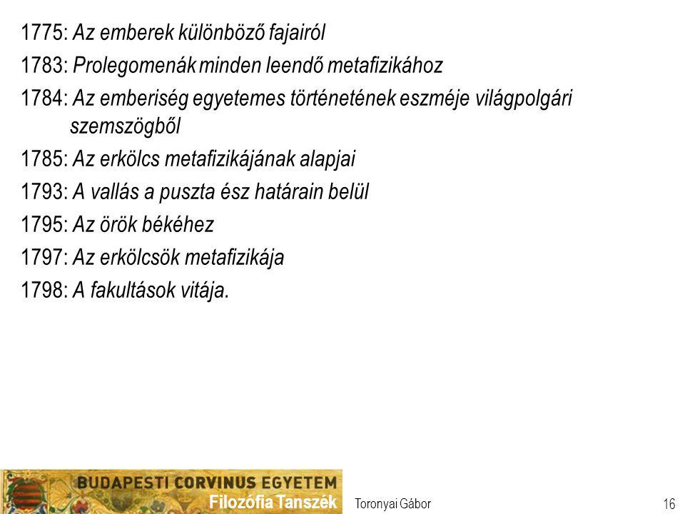 Filozófia Tanszék Toronyai Gábor 16 1775: Az emberek különböző fajairól 1783: Prolegomenák minden leendő metafizikához 1784: Az emberiség egyetemes tö