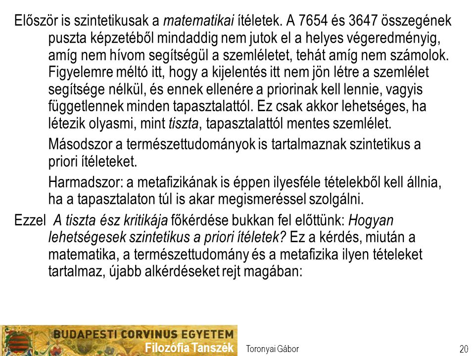 Filozófia Tanszék Toronyai Gábor 20 Először is szintetikusak a matematikai ítéletek. A 7654 és 3647 összegének puszta képzetéből mindaddig nem jutok e