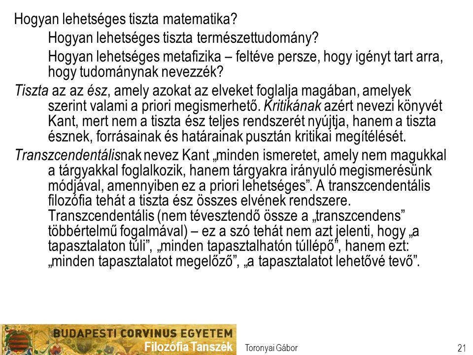 Filozófia Tanszék Toronyai Gábor 21 Hogyan lehetséges tiszta matematika? Hogyan lehetséges tiszta természettudomány? Hogyan lehetséges metafizika – fe