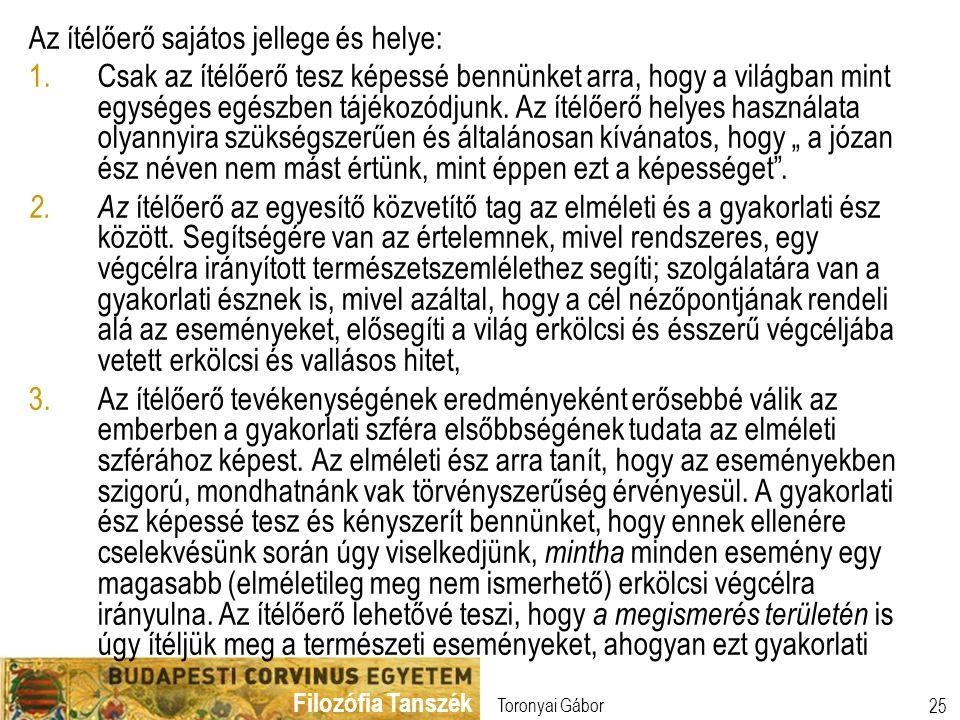 Filozófia Tanszék Toronyai Gábor 25 Az ítélőerő sajátos jellege és helye: 1.Csak az ítélőerő tesz képessé bennünket arra, hogy a világban mint egysége