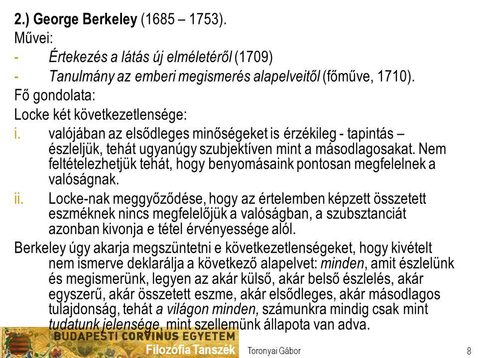 Filozófia Tanszék Toronyai Gábor 8 2.) George Berkeley (1685 – 1753). Művei: - Értekezés a látás új elméletéről (1709) - Tanulmány az emberi megismeré