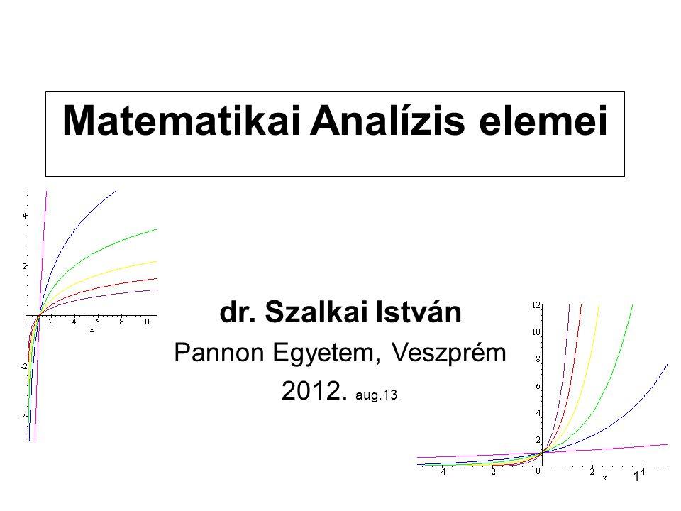 1 Matematikai Analízis elemei dr. Szalkai István Pannon Egyetem, Veszprém 2012. aug.13.