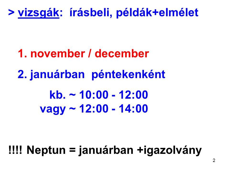 2 > vizsgák: írásbeli, példák+elmélet 1. november / december 2. januárban péntekenként kb. ~ 10:00 - 12:00 vagy ~ 12:00 - 14:00 !!!! Neptun = januárba