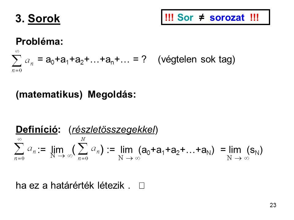23 3. Sorok !!! Sor ≠ sorozat !!! Probléma: = a 0 +a 1 +a 2 +…+a n +… = ? (végtelen sok tag) (matematikus) Megoldás: Definíció: (részletösszegekkel) :
