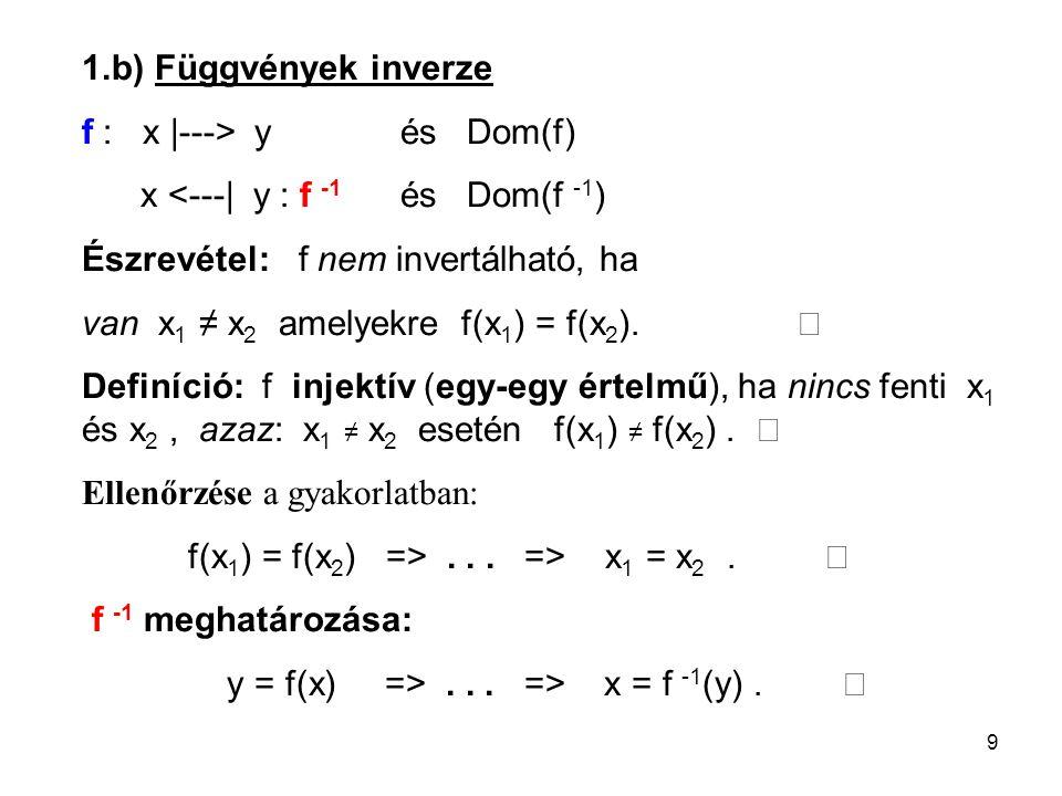 9 1.b) Függvények inverze f : x |---> yés Dom(f) x <---| y : f -1 és Dom(f -1 ) Észrevétel: f nem invertálható, ha van x 1 ≠ x 2 amelyekre f(x 1 ) = f(x 2 ).