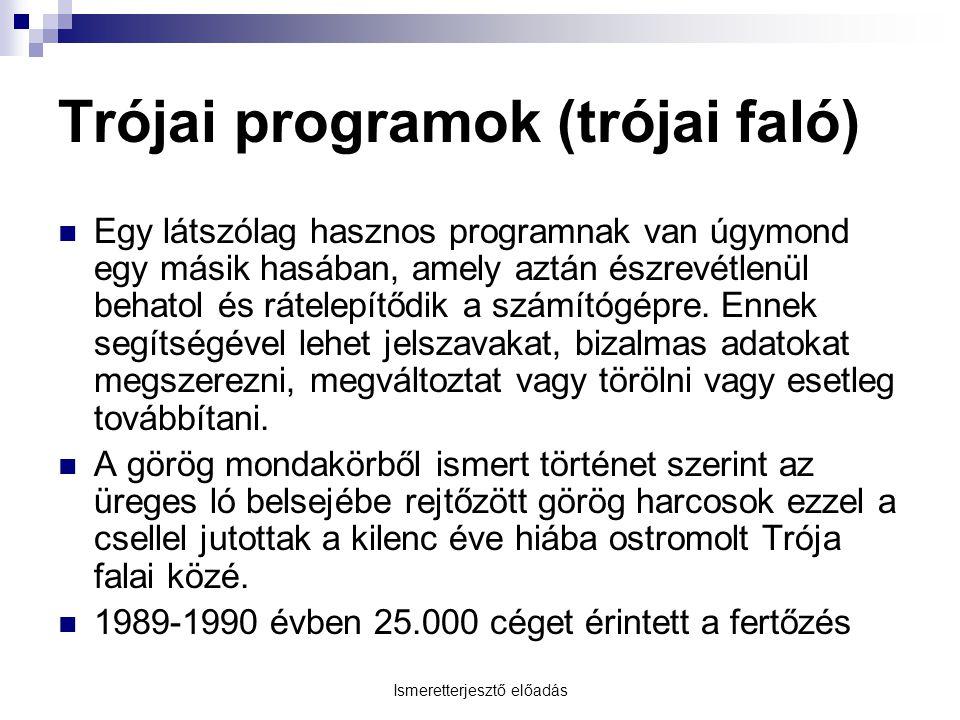 Ismeretterjesztő előadás Trójai programok (trójai faló) Egy látszólag hasznos programnak van úgymond egy másik hasában, amely aztán észrevétlenül behatol és rátelepítődik a számítógépre.