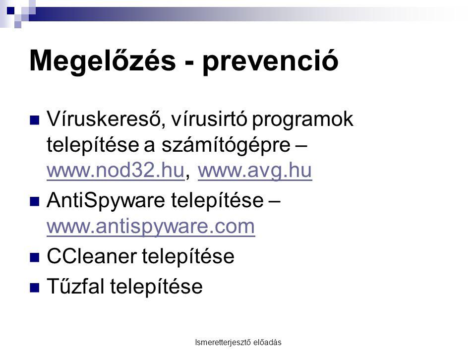 Ismeretterjesztő előadás Megelőzés - prevenció Víruskereső, vírusirtó programok telepítése a számítógépre – www.nod32.hu, www.avg.hu www.nod32.huwww.avg.hu AntiSpyware telepítése – www.antispyware.com www.antispyware.com CCleaner telepítése Tűzfal telepítése