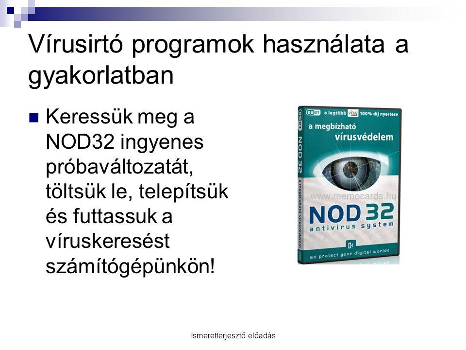 Ismeretterjesztő előadás Vírusirtó programok használata a gyakorlatban Keressük meg a NOD32 ingyenes próbaváltozatát, töltsük le, telepítsük és futtassuk a víruskeresést számítógépünkön!