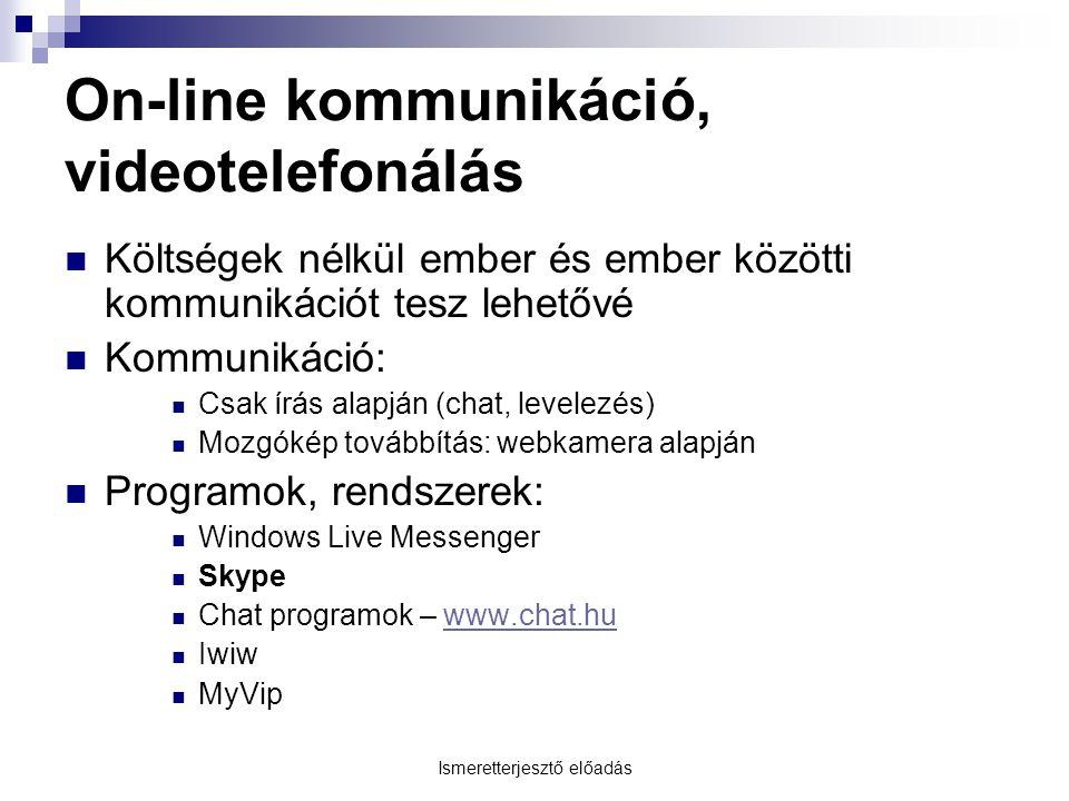 Ismeretterjesztő előadás On-line kommunikáció, videotelefonálás Költségek nélkül ember és ember közötti kommunikációt tesz lehetővé Kommunikáció: Csak írás alapján (chat, levelezés) Mozgókép továbbítás: webkamera alapján Programok, rendszerek: Windows Live Messenger Skype Chat programok – www.chat.huwww.chat.hu Iwiw MyVip