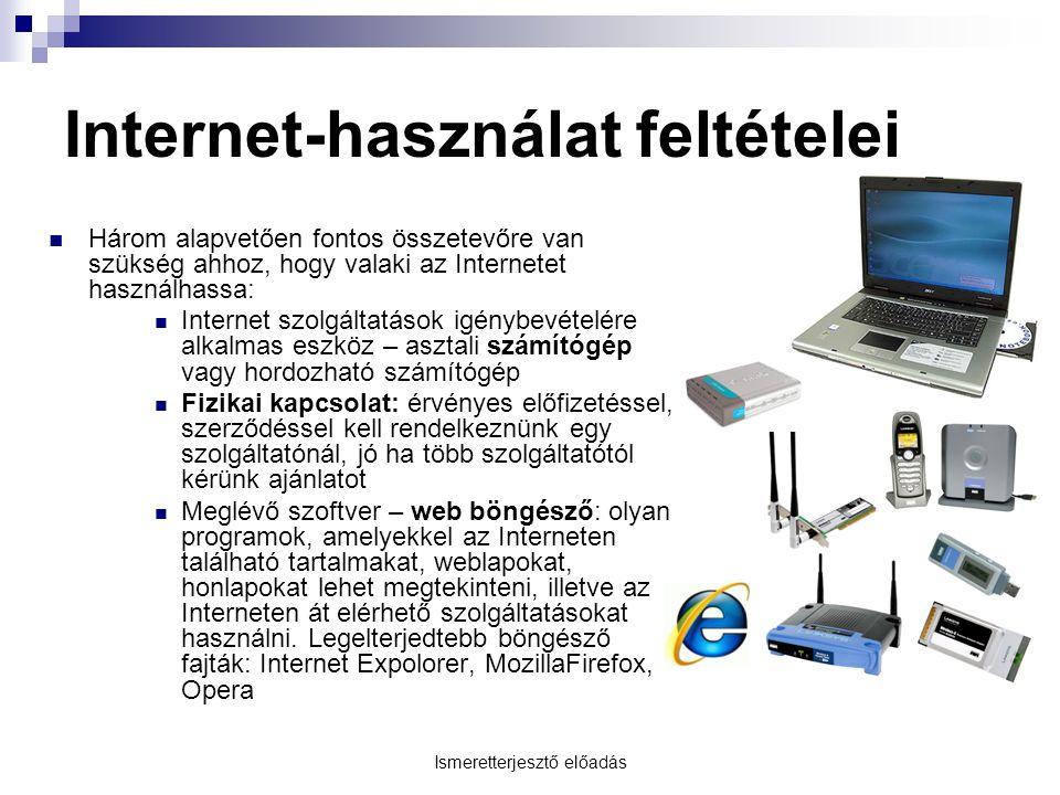 Ismeretterjesztő előadás Internet-használat feltételei Három alapvetően fontos összetevőre van szükség ahhoz, hogy valaki az Internetet használhassa: Internet szolgáltatások igénybevételére alkalmas eszköz – asztali számítógép vagy hordozható számítógép Fizikai kapcsolat: érvényes előfizetéssel, szerződéssel kell rendelkeznünk egy szolgáltatónál, jó ha több szolgáltatótól kérünk ajánlatot Meglévő szoftver – web böngésző: olyan programok, amelyekkel az Interneten található tartalmakat, weblapokat, honlapokat lehet megtekinteni, illetve az Interneten át elérhető szolgáltatásokat használni.