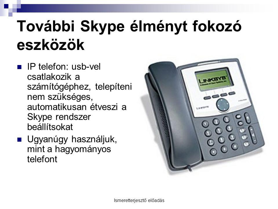 Ismeretterjesztő előadás További Skype élményt fokozó eszközök IP telefon: usb-vel csatlakozik a számítógéphez, telepíteni nem szükséges, automatikusan étveszi a Skype rendszer beállítsokat Ugyanúgy használjuk, mint a hagyományos telefont