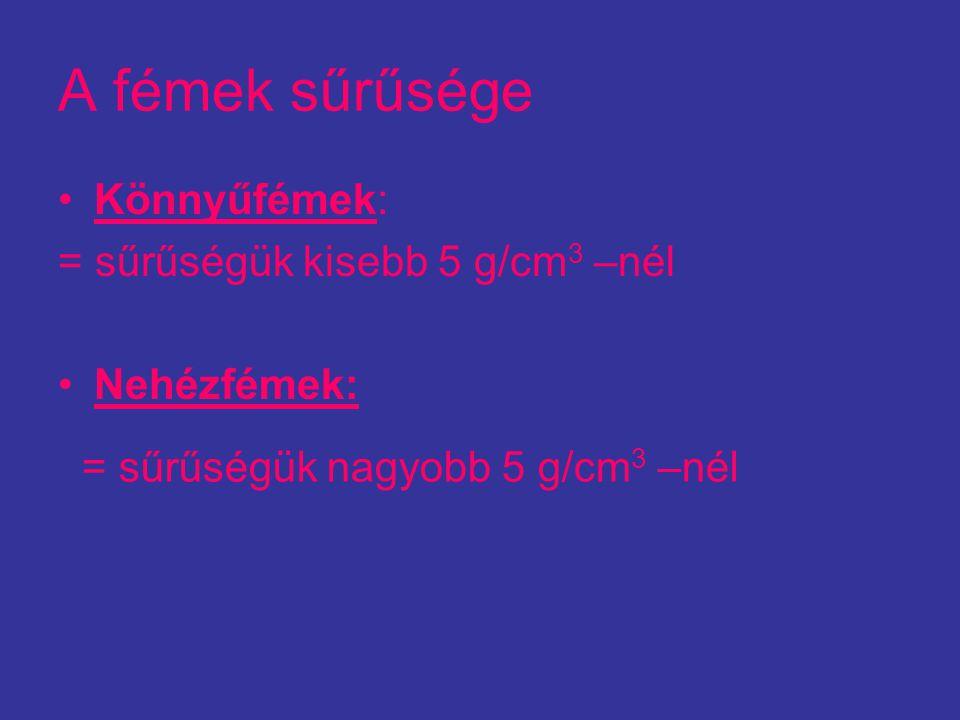 A fémek sűrűsége Könnyűfémek: = sűrűségük kisebb 5 g/cm 3 –nél Nehézfémek: = sűrűségük nagyobb 5 g/cm 3 –nél