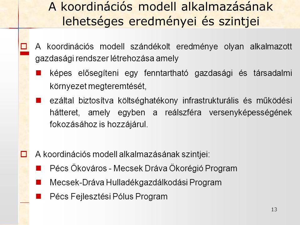 13  A koordinációs modell szándékolt eredménye olyan alkalmazott gazdasági rendszer létrehozása amely képes elősegíteni egy fenntartható gazdasági és társadalmi környezet megteremtését, ezáltal biztosítva költséghatékony infrastrukturális és működési hátteret, amely egyben a reálszféra versenyképességének fokozásához is hozzájárul.