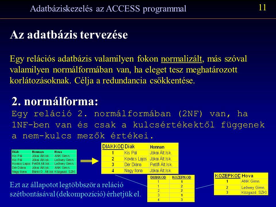 Adatbáziskezelés az ACCESS programmal 11 Az adatbázis tervezése Egy relációs adatbázis valamilyen fokon normalizált, más szóval valamilyen normálformában van, ha eleget tesz meghatározott korlátozásoknak.