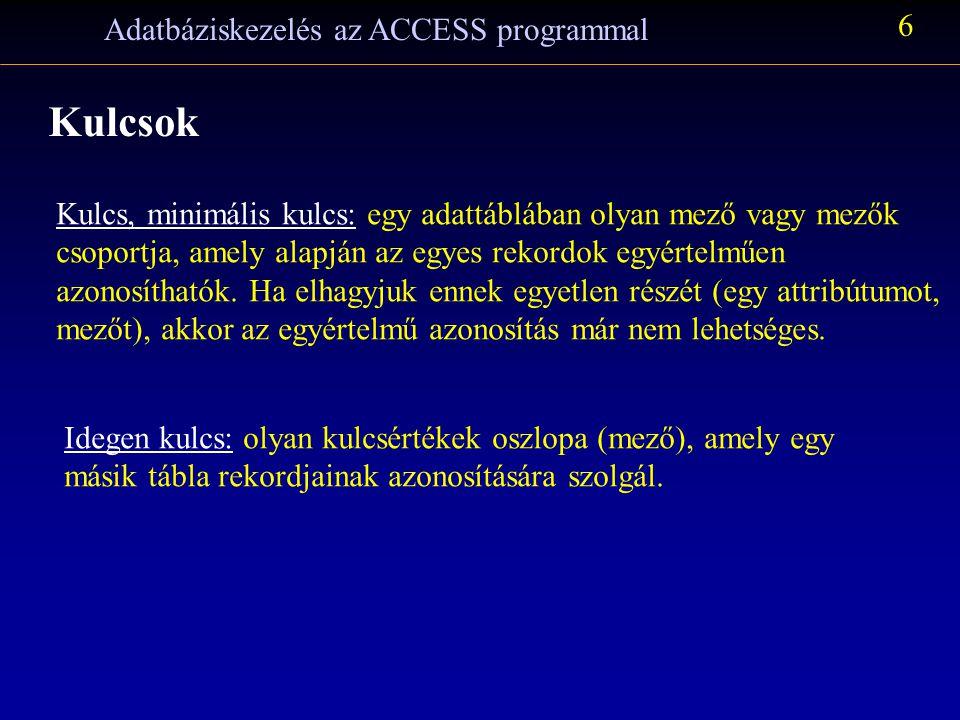 Adatbáziskezelés az ACCESS programmal 6 Kulcsok Kulcs, minimális kulcs: egy adattáblában olyan mező vagy mezők csoportja, amely alapján az egyes rekordok egyértelműen azonosíthatók.
