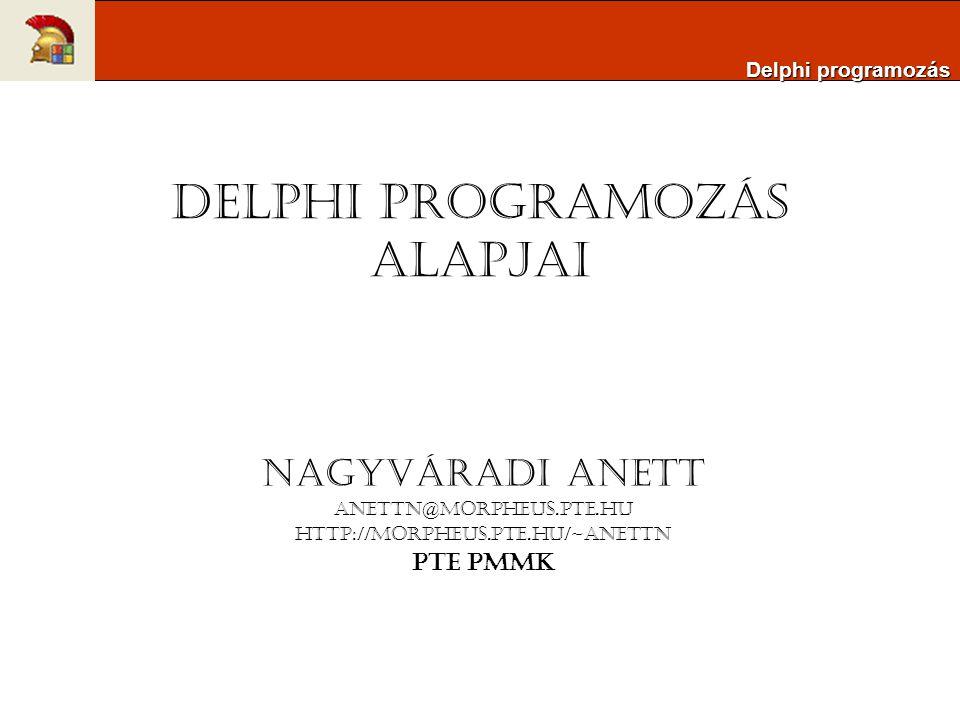 Delphi programozás alapjai Nagyváradi Anett anettn@morpheus.pte.hu http://morpheus.pte.hu/~anettn PTE PMMK Delphi programozás