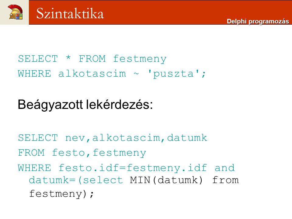 SELECT * FROM festmeny WHERE alkotascim ~ puszta ; Beágyazott lekérdezés: SELECT nev,alkotascim,datumk FROM festo,festmeny WHERE festo.idf=festmeny.idf and datumk=(select MIN(datumk) from festmeny); Delphi programozás Szintaktika