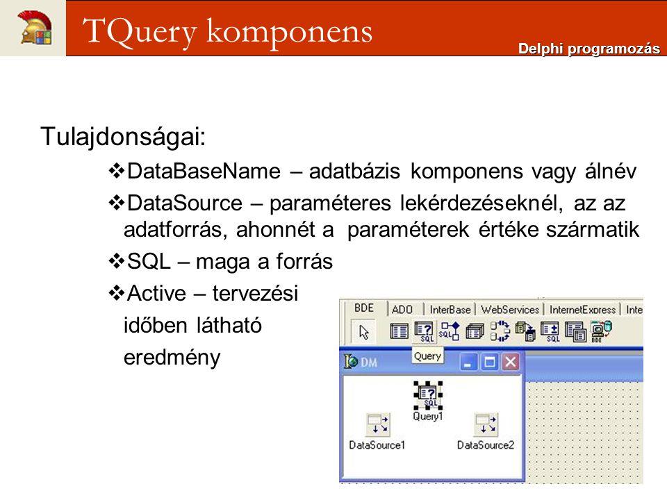 Tulajdonságai:  DataBaseName – adatbázis komponens vagy álnév  DataSource – paraméteres lekérdezéseknél, az az adatforrás, ahonnét a paraméterek értéke szármatik  SQL – maga a forrás  Active – tervezési időben látható eredmény Delphi programozás TQuery komponens