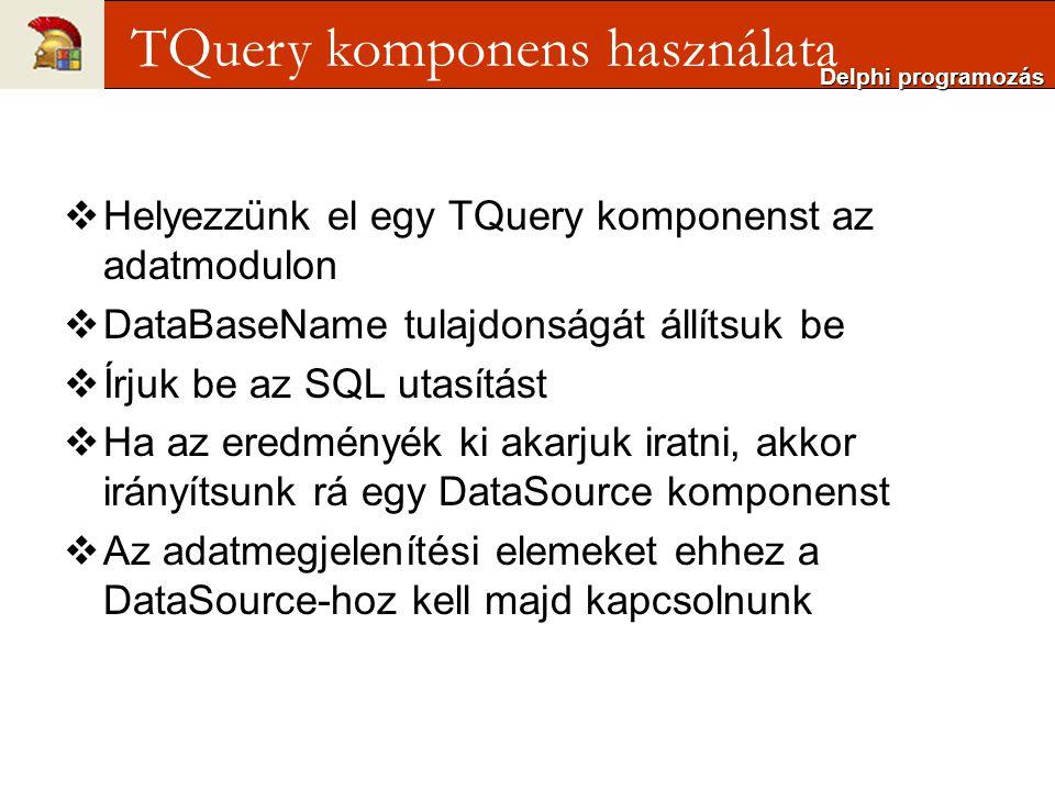  Helyezzünk el egy TQuery komponenst az adatmodulon  DataBaseName tulajdonságát állítsuk be  Írjuk be az SQL utasítást  Ha az eredményék ki akarjuk iratni, akkor irányítsunk rá egy DataSource komponenst  Az adatmegjelenítési elemeket ehhez a DataSource-hoz kell majd kapcsolnunk Delphi programozás TQuery komponens használata