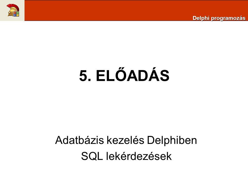5. ELŐADÁS Adatbázis kezelés Delphiben SQL lekérdezések Delphi programozás