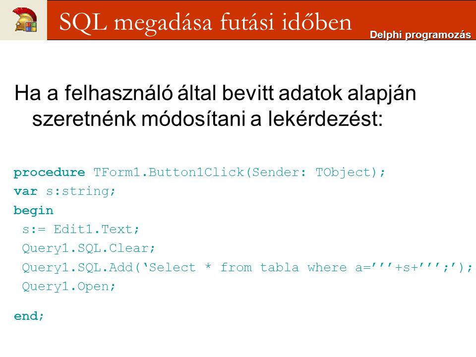 Ha a felhasználó által bevitt adatok alapján szeretnénk módosítani a lekérdezést: procedure TForm1.Button1Click(Sender: TObject); var s:string; begin s:= Edit1.Text; Query1.SQL.Clear; Query1.SQL.Add('Select * from tabla where a='''+s+''';'); Query1.Open; end; Delphi programozás SQL megadása futási időben