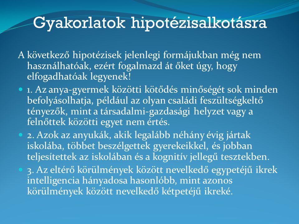 Gyakorlatok hipotézisalkotásra A következő hipotézisek jelenlegi formájukban még nem használhatóak, ezért fogalmazd át őket úgy, hogy elfogadhatóak legyenek.