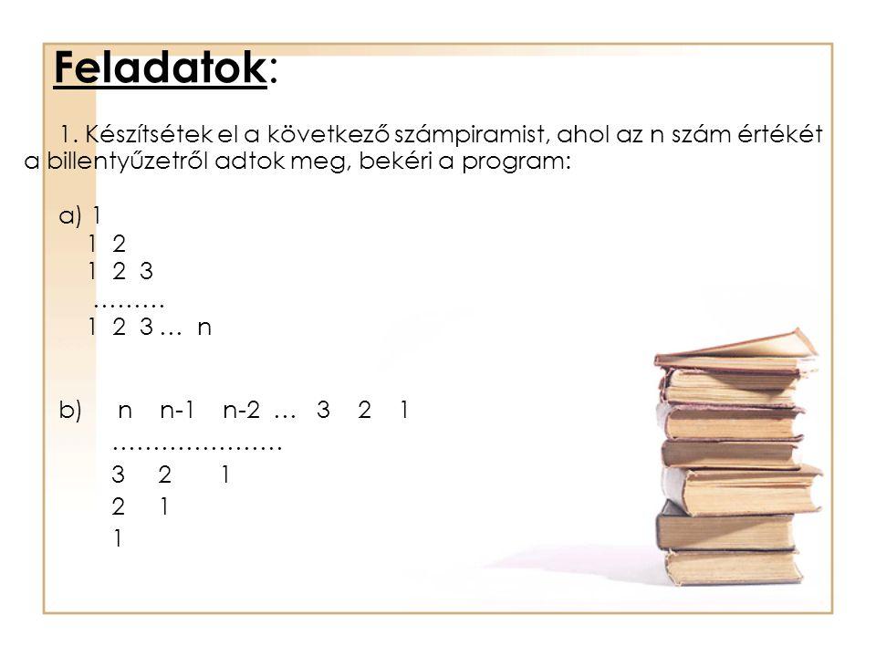 Feladatok : 1. Készítsétek el a következő számpiramist, ahol az n szám értékét a billentyűzetről adtok meg, bekéri a program: a) 1 1 2 1 2 3 ……… 1 2 3