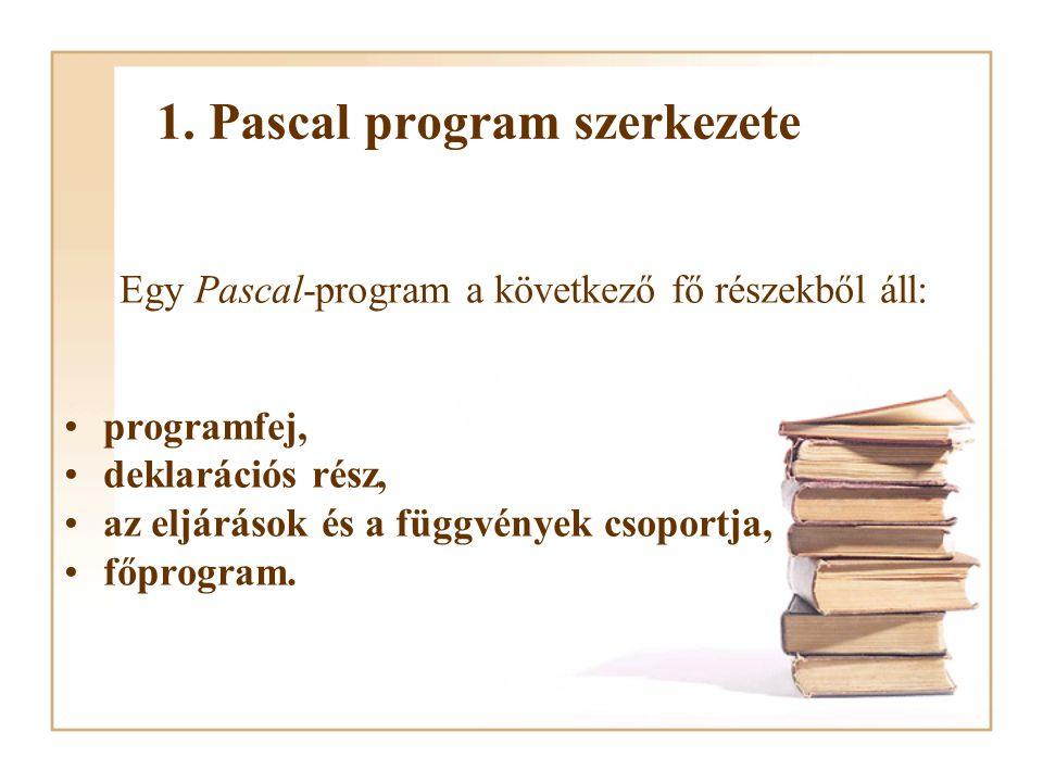 program ProgramNév; uses szabványos és egyéb egységek; PROGRAMFEJ type adattípusok; const globális konstansok; var globális változók; label globális címkék; DEKLARÁCIÓS RÉSZ function FüggvényNév1; begin...