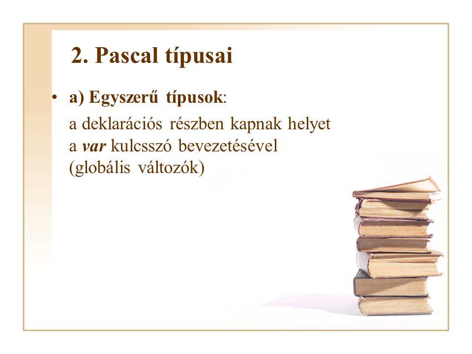 2. Pascal típusai a) Egyszerű típusok: a deklarációs részben kapnak helyet a var kulcsszó bevezetésével (globális változók)