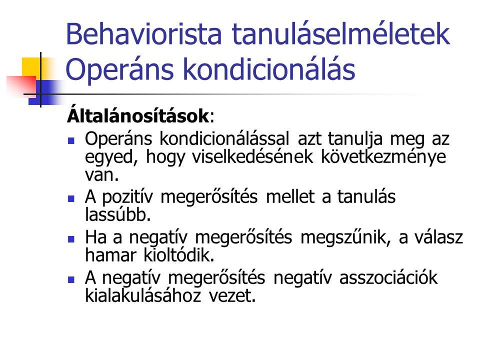 Behaviorista tanuláselméletek Operáns kondicionálás Általánosítások: Operáns kondicionálással azt tanulja meg az egyed, hogy viselkedésének következmé