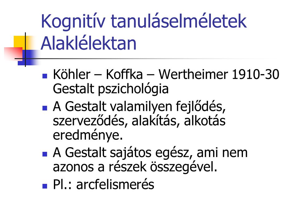 Kognitív tanuláselméletek Alaklélektan Köhler – Koffka – Wertheimer 1910-30 Gestalt pszichológia A Gestalt valamilyen fejlődés, szerveződés, alakítás,
