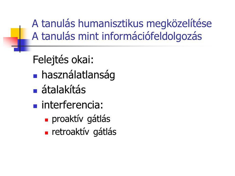 A tanulás humanisztikus megközelítése A tanulás mint információfeldolgozás Felejtés okai: használatlanság átalakítás interferencia: proaktív gátlás re