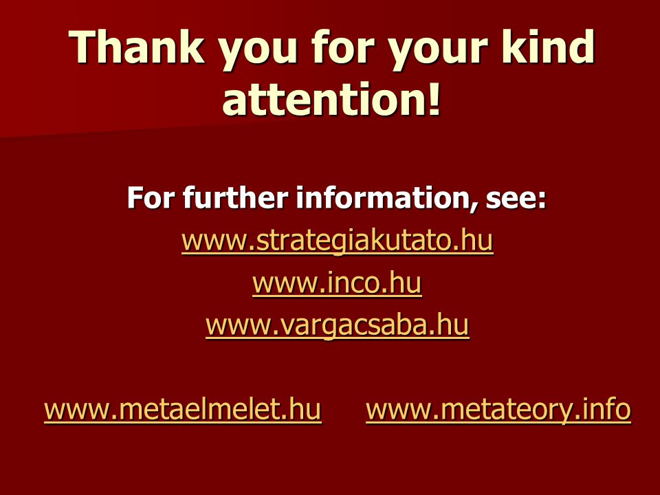 Thank you for your kind attention! For further information, see: www.strategiakutato.hu www.inco.hu www.vargacsaba.hu www.metaelmelet.huwww.metaelmele
