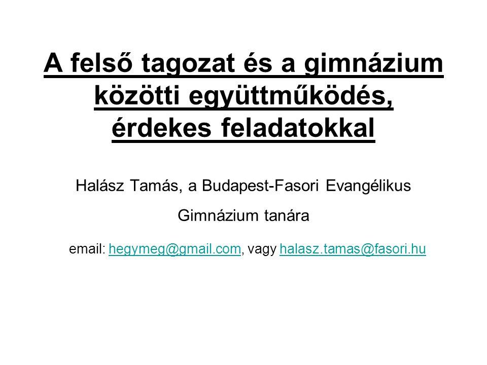 A felső tagozat és a gimnázium közötti együttműködés, érdekes feladatokkal Halász Tamás, a Budapest-Fasori Evangélikus Gimnázium tanára email: hegymeg