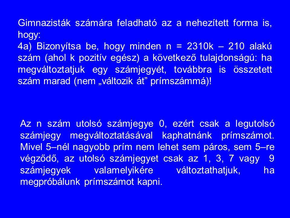 Gimnazisták számára feladható az a nehezített forma is, hogy: 4a) Bizonyítsa be, hogy minden n = 2310k – 210 alakú szám (ahol k pozitív egész) a követ
