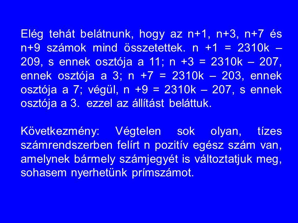 Elég tehát belátnunk, hogy az n+1, n+3, n+7 és n+9 számok mind összetettek. n +1 = 2310k – 209, s ennek osztója a 11; n +3 = 2310k – 207, ennek osztój