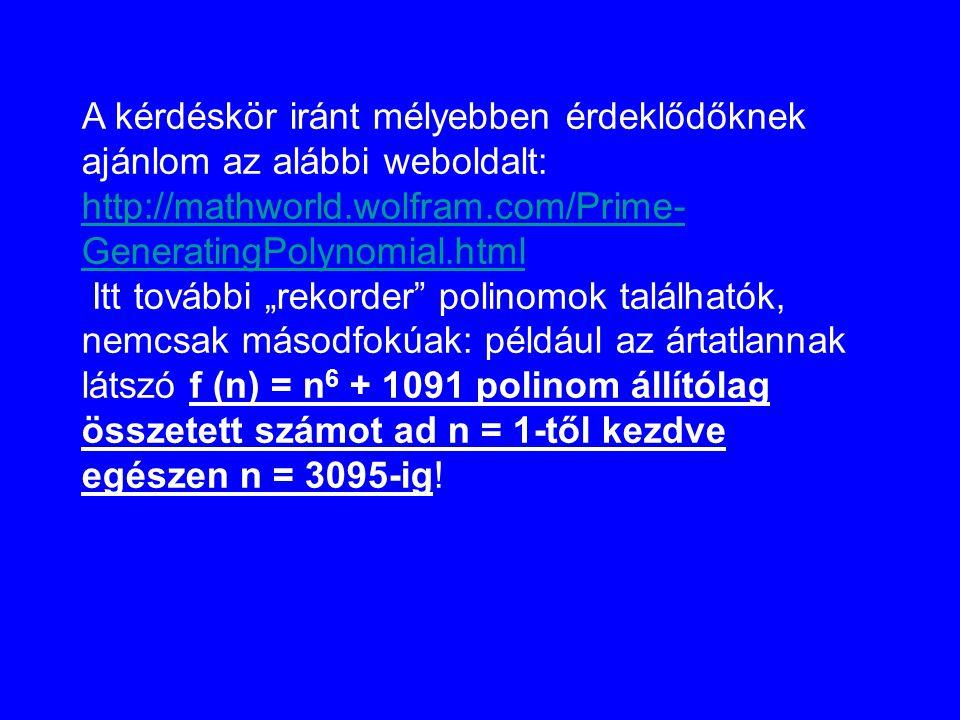 A kérdéskör iránt mélyebben érdeklődőknek ajánlom az alábbi weboldalt: http://mathworld.wolfram.com/Prime- GeneratingPolynomial.html http://mathworld.