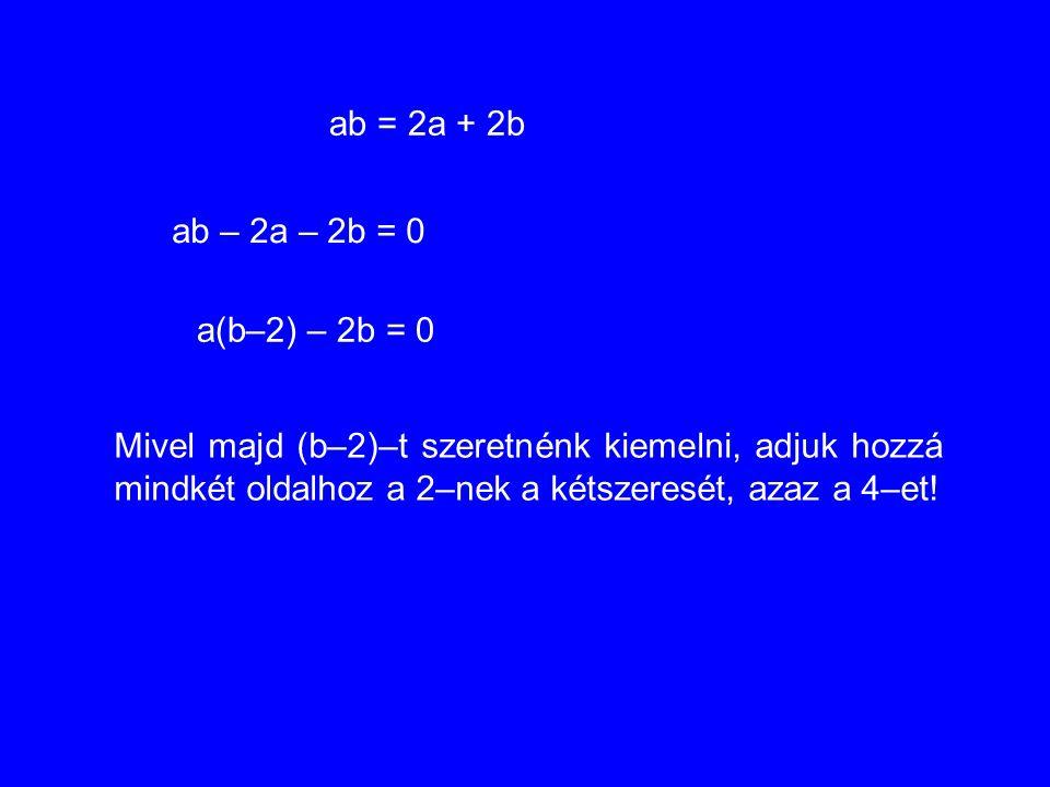 ab = 2a + 2b ab – 2a – 2b = 0 a(b–2) – 2b = 0 Mivel majd (b–2)–t szeretnénk kiemelni, adjuk hozzá mindkét oldalhoz a 2–nek a kétszeresét, azaz a 4–et!