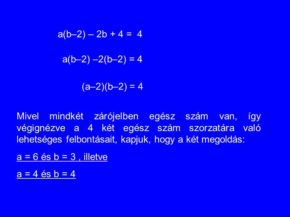 a(b–2) – 2b + 4 = 4 a(b–2) –2(b–2) = 4 (a–2)(b–2) = 4 Mivel mindkét zárójelben egész szám van, így végignézve a 4 két egész szám szorzatára való lehet