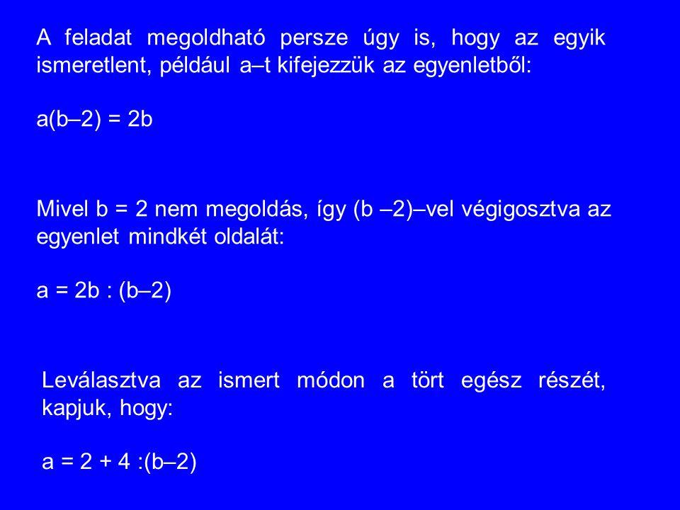 A feladat megoldható persze úgy is, hogy az egyik ismeretlent, például a–t kifejezzük az egyenletből: a(b–2) = 2b Mivel b = 2 nem megoldás, így (b –2)