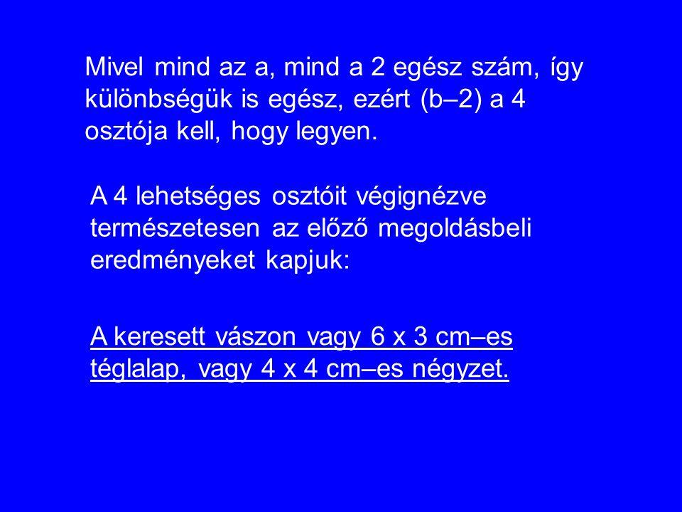 A keresett vászon vagy 6 x 3 cm–es téglalap, vagy 4 x 4 cm–es négyzet. Mivel mind az a, mind a 2 egész szám, így különbségük is egész, ezért (b–2) a 4
