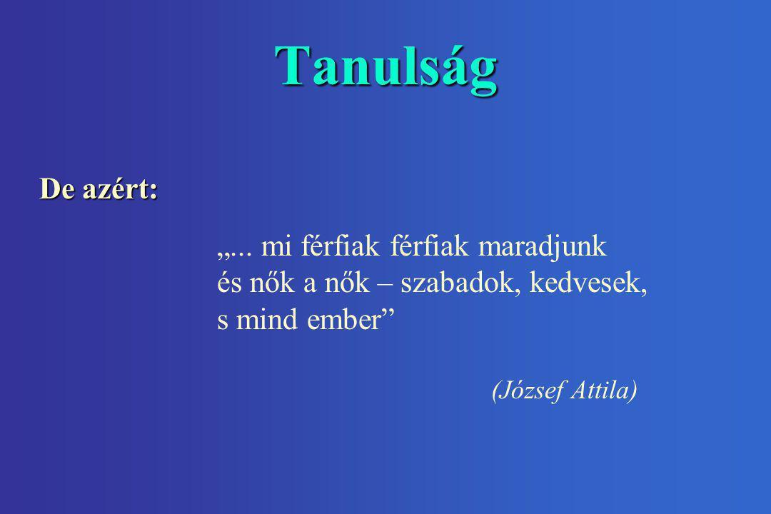 """Tanulság """"... mi férfiak férfiak maradjunk és nők a nők – szabadok, kedvesek, s mind ember"""" (József Attila) De azért:"""