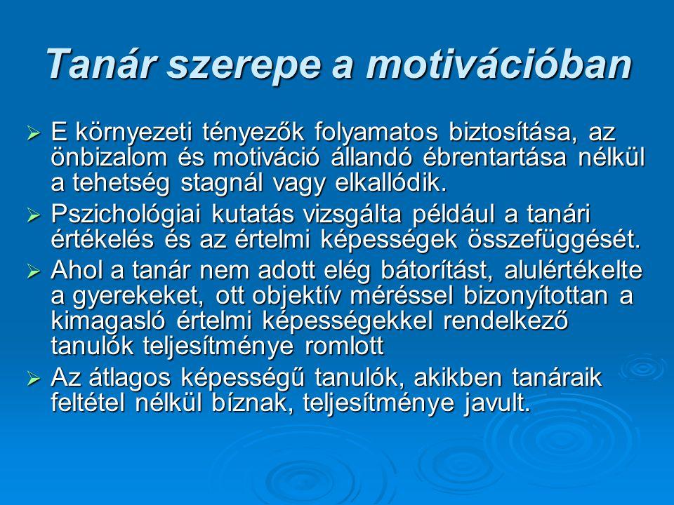 Tanár szerepe a motivációban  E környezeti tényezők folyamatos biztosítása, az önbizalom és motiváció állandó ébrentartása nélkül a tehetség stagnál