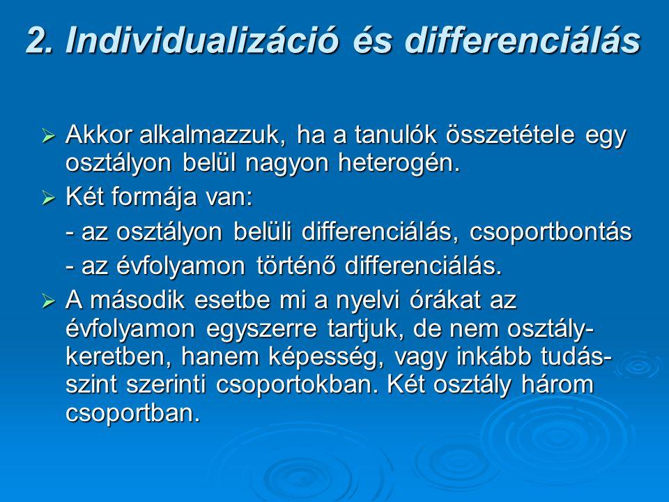 2. Individualizáció és differenciálás  Akkor alkalmazzuk, ha a tanulók összetétele egy osztályon belül nagyon heterogén.  Két formája van: - az oszt