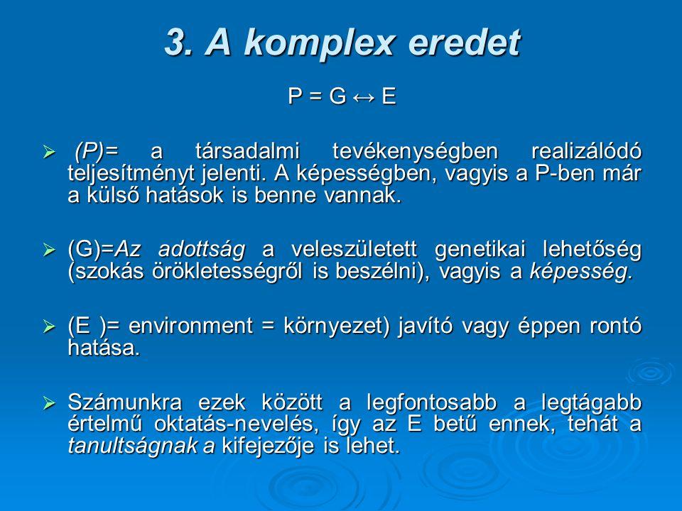 3. A komplex eredet P = G ↔ E  (P)= a társadalmi tevékenységben realizálódó teljesítményt jelenti. A képességben, vagyis a P-ben már a külső hatások