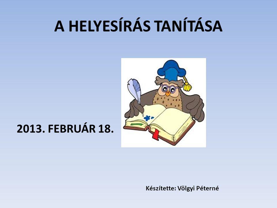 A HELYESÍRÁS TANÍTÁSA 2013. FEBRUÁR 18. Készítette: Völgyi Péterné