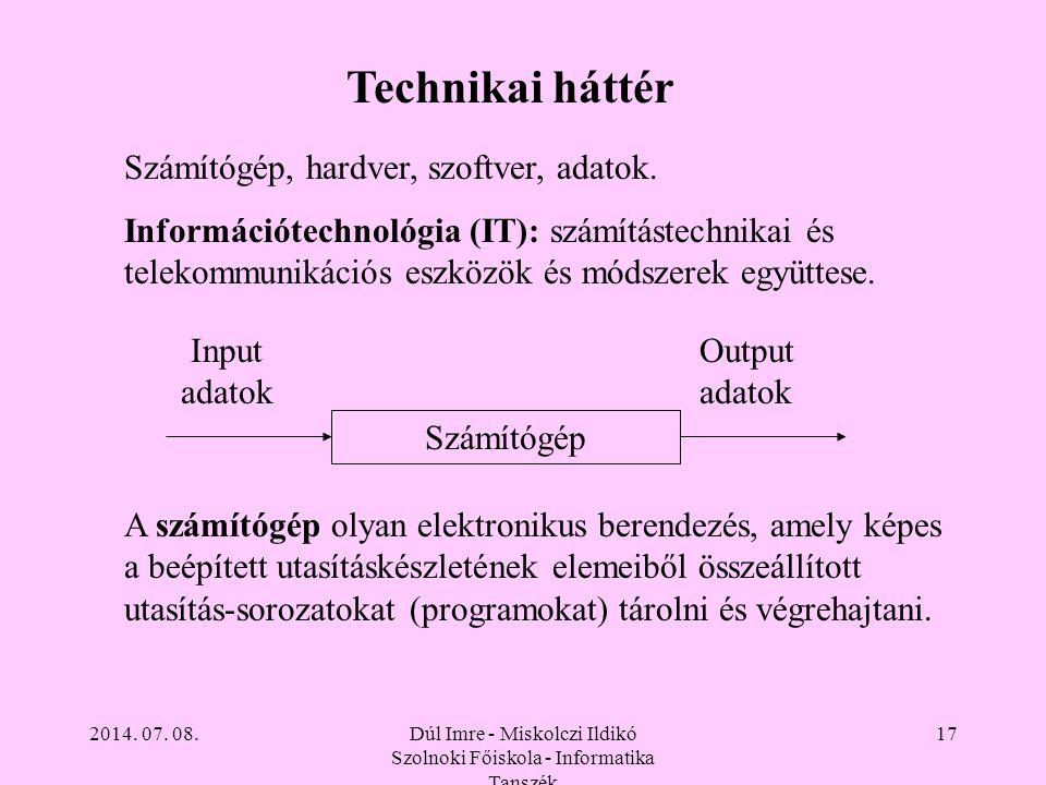 2014. 07. 08.Dúl Imre - Miskolczi Ildikó Szolnoki Főiskola - Informatika Tanszék 17 Technikai háttér Számítógép, hardver, szoftver, adatok. Információ