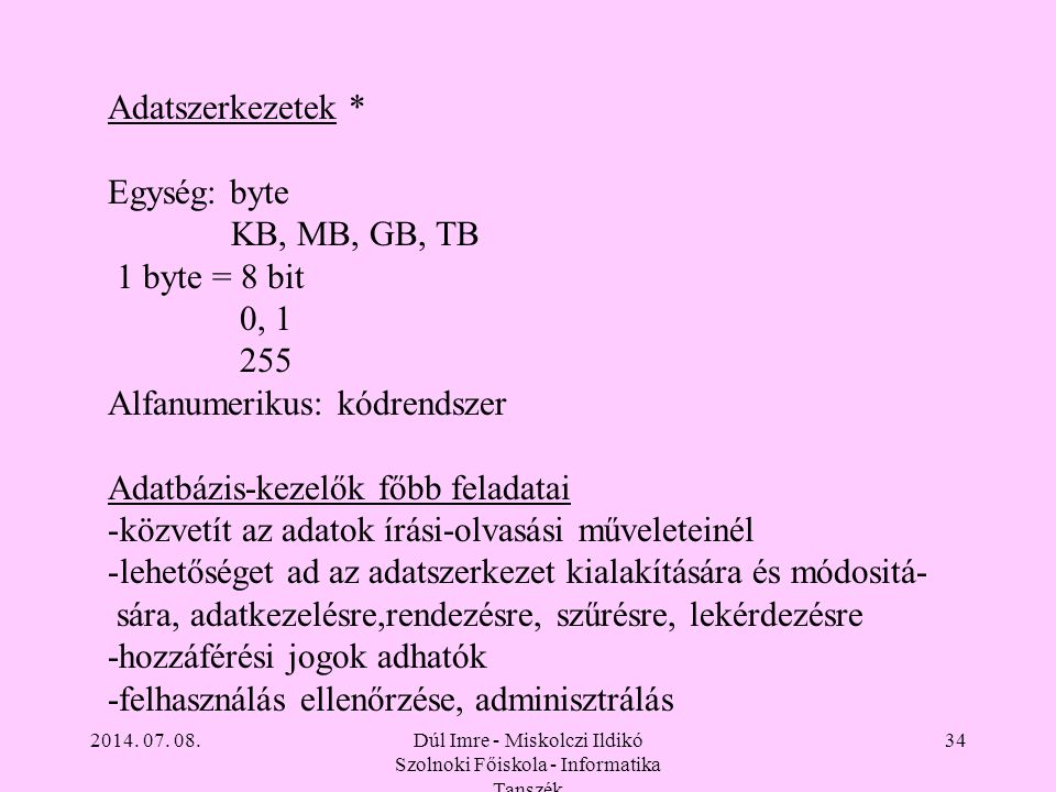 2014. 07. 08.Dúl Imre - Miskolczi Ildikó Szolnoki Főiskola - Informatika Tanszék 34 Adatszerkezetek * Egység: byte KB, MB, GB, TB 1 byte = 8 bit 0, 1