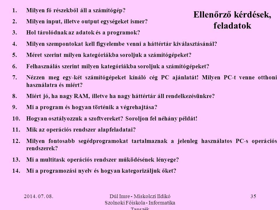 2014. 07. 08.Dúl Imre - Miskolczi Ildikó Szolnoki Főiskola - Informatika Tanszék 35 Ellenőrző kérdések, feladatok 1.Milyen fő részekből áll a számítóg